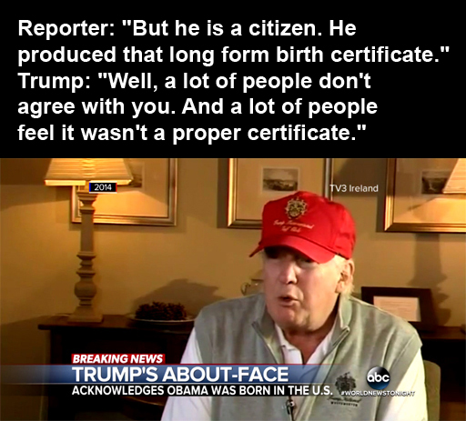 "Reporter: ""But he is a citizen. He produced that long form birth certificate."" Trump: ""Well, a lot of people don't agree with you. And a lot of people feel it wasn't a proper certificate."""